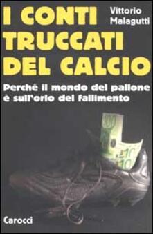 I conti truccati del calcio. Perché il mondo del pallone è sull'orlo del fallimento -  Vittorio Malagutti - copertina