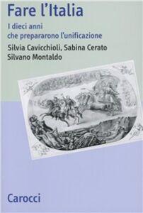 Libro Fare l'Italia. I dieci anni che preparano l'unificazione Silvia Cavicchioli , Sabina Cerato