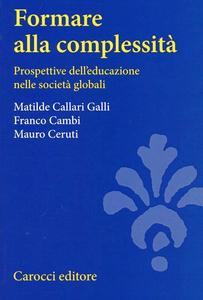 Libro Formare alla complessità. Prospettive dell'educazione nelle società globali Matilde Callari Galli , Franco Cambi , Mauro Ceruti