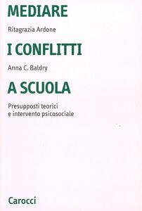 Libro Mediare i conflitti a scuola. Presupposti teorici e intervento psicosociale Ritagrazia Ardone , Anna C. Baldry