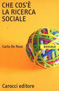 Libro Che cos'è la ricerca sociale Carlo De Rose