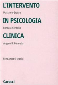L' intervento in psicologia clinica. Fondamenti teorici - Massimo Grasso,Barbara Cordella,Angelo R. Pennella - copertina