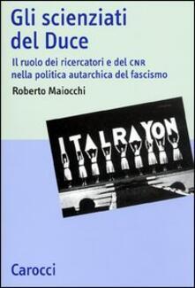 Gli scienziati del Duce. Il ruolo dei ricercatori e del CNR nella politica autarchica del fascismo - Roberto Maiocchi - copertina