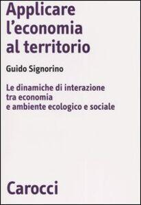 Libro Applicare l'economia al territorio. Le dinamiche di interazione tra economia e ambiente ecologico e sociale Guido Signorino