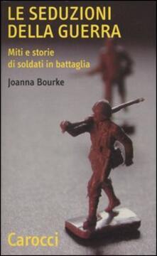 Le seduzioni della guerra. Miti e storie di soldati in battaglia.pdf