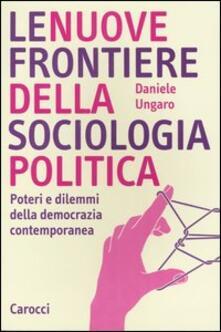 Le nuove frontiere della sociologia politica. Poteri e dilemmi della democrazia contemporanea - Daniele Ungaro - copertina