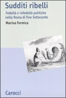 Sudditi ribelli. Fedeltà e infedeltà politiche nella Roma di fine Settecento - Marina Formica - copertina