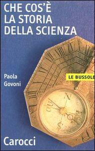 Libro Che cos'è la storia della scienza Paola Govoni