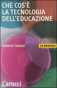 Libro Che cos'è la tecnologia dell'educazione Antonio Calvani