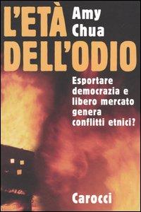 Libro L' età dell'odio. Esportare democrazia e libero mercato genera conflitti etnici? Amy Chua