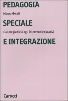 Pedagogia speciale e integrazione. Dal pregiudizio agli interventi educativi - Maura Gelati - copertina