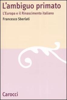 L' ambiguo primato. L'Europa e il Rinascimento italiano - Francesco Sberlati - copertina