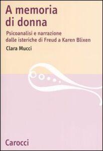Libro A memoria di donna. Psicoanalisi e narrazione dalle isteriche di Freud a Karen Blixen Clara Mucci