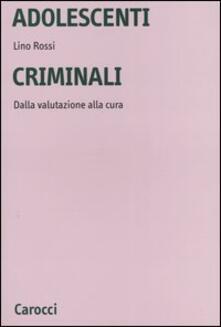 Adolescenti criminali. Dalla valutazione alla cura - Lino Rossi - copertina