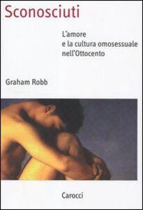 Libro Sconosciuti. L'amore e la cultura omosessuale nell'Ottocento Graham Robb