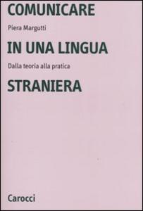 Libro Comunicare in una lingua straniera. Dalla teoria alla pratica Piera Margutti