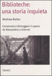 Libro Biblioteche: una storia inquieta. Conservare e distruggere il sapere da Alessandria a Internet Matthew Battles
