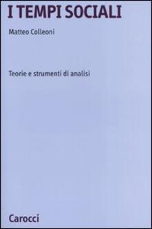 I tempi sociali. Teorie e strumenti di analisi - Matteo Colleoni - copertina