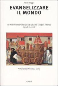 Libro Evangelizzare il mondo. Le missioni della Compagnia di Gesù tra Europa e America (secoli XVI-XVII) Paolo Broggio