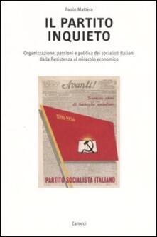 Daddyswing.es Il partito inquieto. Organizzazione, passioni e politica dei socialisti italiani dalla Resistenza al miracolo economico Image