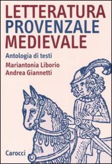Letteratura provenzale medievale. Antologia di testi - Mariantonia Liborio,Andrea Giannetti - copertina