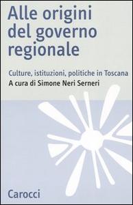 Libro Alle origini del governo regionale. Culture, istituzioni, politiche in Toscana