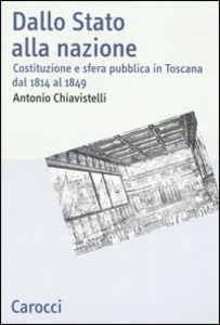 Foto Cover di Dallo Stato alla nazione. Costituzione e sfera pubblica in Toscana dal 1814 al 1849, Libro di Antonio Chiavistelli, edito da Carocci
