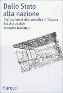 Libro Dallo Stato alla nazione. Costituzione e sfera pubblica in Toscana dal 1814 al 1849 Antonio Chiavistelli