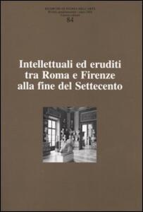 Ricerche di storia dell'arte. Vol. 84: Intellettuali ed eruditi tra Roma e Firenze alla fine del Settecento.