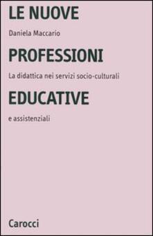 Le nuove professioni educative. La didattica nei servizi socio-culturali e assistenziali - Daniela Maccario - copertina
