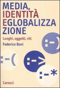 Libro Media, identità e globalizzazione. Luoghi, oggetti, riti Federico Boni