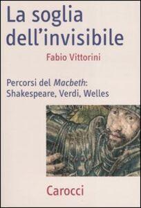 Foto Cover di La soglia dell'invisibile. Percorsi del Macbeth: Shakespeare, Verdi, Welles, Libro di Fabio Vittorini, edito da Carocci