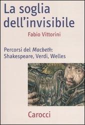 La soglia dell'invisibile. Percorsi del Macbeth: Shakespeare, Verdi, Welles