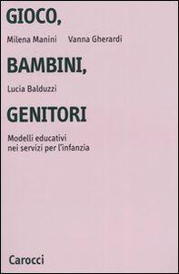 Libro Gioco, bambini, genitori. Modelli educativi nei servizi per l'infanzia Milena Manini , Vanna Gherardi , Lucia Balduzzi