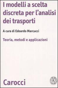 Foto Cover di I modelli a scelta discreta per l'analisi dei trasporti. Teoria, metodi e applicazioni, Libro di  edito da Carocci