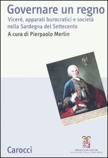 Governare un regno. Viceré, apparati burocratici e società nella Sardegna del Settecento. Atti del Convegno (Cagliari, 24-26 giugno 2004) - copertina
