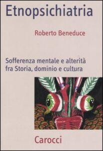 Libro Etnopsichiatria. Sofferenza mentale e alterità fra storia, dominio e cultura Roberto Beneduce