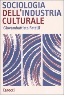 Sociologia dell'industria culturale - Giovambattista Fatelli - copertina