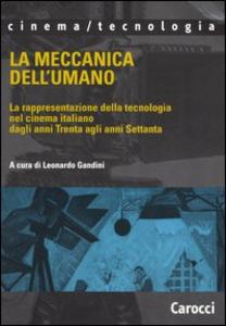 Libro La meccanica dell'umano. La rappresentazione della tecnologia nel cinema italiano dagli anni Trenta agli anni Settanta