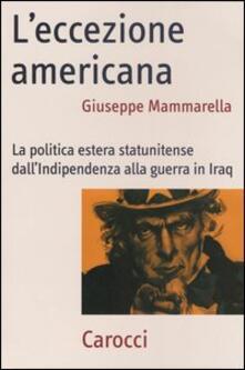 L' eccezione americana. La politica estera statunitense dall'indipendenza alla guerra in Iraq