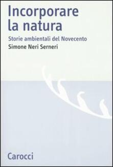 Incorporare la natura. Storie ambientali del Novecento - Simone Neri Serneri - copertina