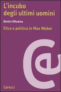 Libro L' incubo degli ultimi uomini. Etica e politica in Max Weber Dimitri D'Andrea