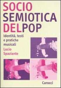 Libro Sociosemiotica del pop. Identità, testi e pratiche musicali Lucio Spaziante