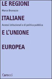 Libro Le regioni italiane e l'Unione Europea. Accessi istituzionali e di politica pubblica Marco Brunazzo