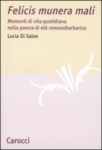 Libro Felicis munera mali. Momenti di vita quotidiana nella poesia di età romanobarbarica Lucia Di Salvo