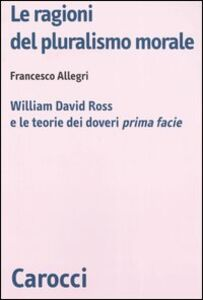 Le ragioni del pluralismo morale. William David Ross e le teorie dei doveri «prima facie»