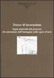 Ricerche di storia dell'arte. Vol. 87: Tracce di lavorazione. Segni materiali del processo di costruzione dell'immagine nelle opere d'arte.