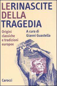 Libro Le rinascite della tragedia. Origini classiche e tradizioni europee