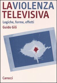La violenza televisiva. Logiche, forme, effetti
