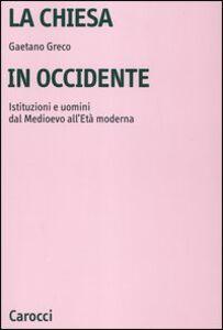 Libro La Chiesa in Occidente. Istituzioni e uomini dal Medioevo all'età moderna Gaetano Greco